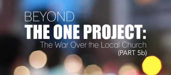 Beyond the One project: The War Over the Local Church (5b)