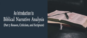 An Introduction to Biblical Narrative Analysis (Part 7: Reason, Criticism, and Scripture)