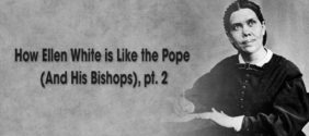 How Ellen White is Like the Pope (and His Bishops), Part 2