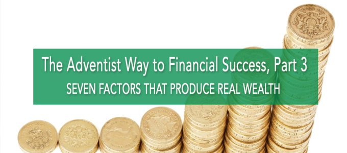 The Adventist Way to Financial Success, Part 3: Seven Key Factors that Produce Real Wealth