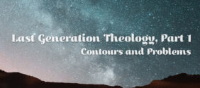 Last Generation Theology, Part 1: Contours and Problems