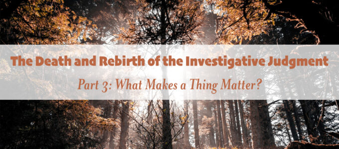 The Death and Rebirth of the Investigative Judgment, Part 3: What Makes a Thing Matter?