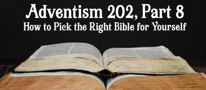 Adventism 202, Part 8: How to Pick the Right Bible for Yourself