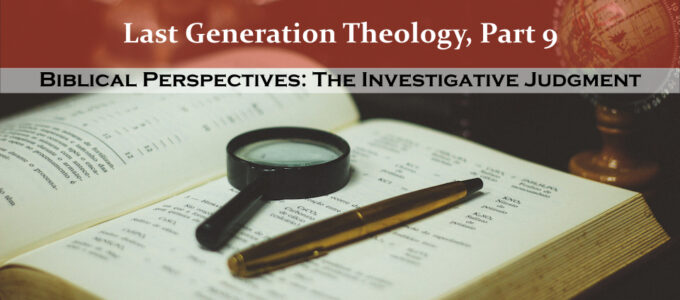 Last Generation Theology, Part 9: Biblical Perspectives: The Investigative Judgment