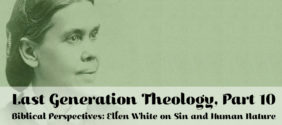 Last Generation Theology, Part 10: Ellen White on Sin and Human Nature