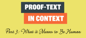 Proof-Text in Context, Part 3: What it Means to be Human