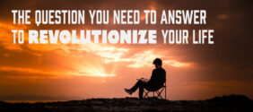 The Question You Need to Answer to Revolutionize Your Life