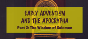 Early Adventism and the Apocrypha, Part 2: The Wisdom of Solomon