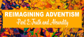 Reimagining Adventism, Part 2: Truth and Absurdity