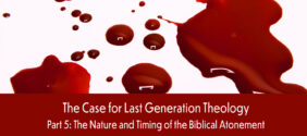 The Case for Last Generation Theology, Part 5: The Nature and Timing of the Biblical Atonement