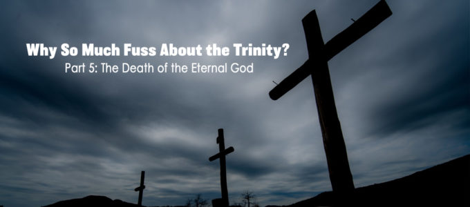 Why So Much Fuss About the Trinity? Part 5: The Death of the Eternal God