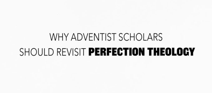 Why Adventist Scholars Should Revisit Perfection Theology