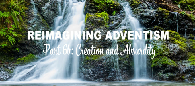 Reimagining Adventism, Part 6b: Creation and Absurdity