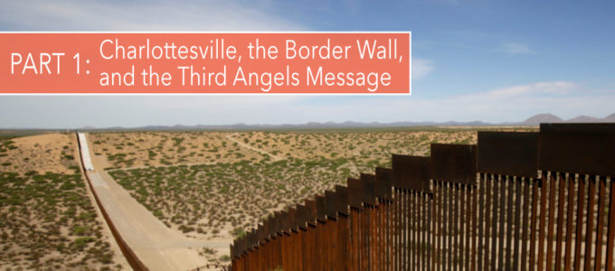 Charlottesville, the Border Wall, and the Third Angels Message: Part 1
