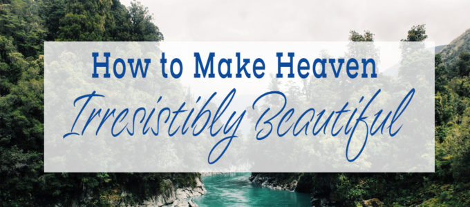 How to Make Heaven Irresistibly Beautiful