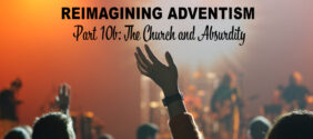 Reimagining Adventism, Part 10b: The Church and Absurdity