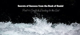 Secrets to Success from the Book of Daniel, Part 11: Conflicts Leading to the End