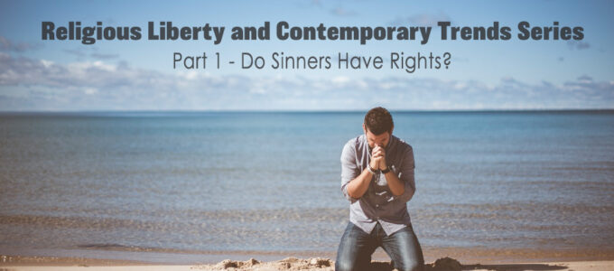 Religious Liberty and Contemporary Trends Series, Part 1 – Do Sinners Have Rights?